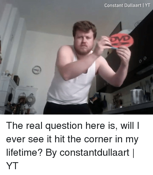 Dank, Lifetime, and The Real: Constant Dullaart YT The real question here is, will I ever see it hit the corner in my lifetime?  By constantdullaart | YT