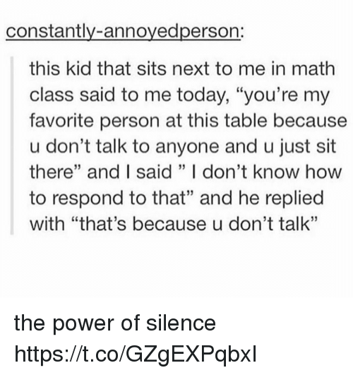 """Memes, How To, and Math: constantly-annoyedperson:  this kid that sits next to me in math  class said to me today, """"you're my  favorite person at this table because  u don't talk to anyone and u just sit  there"""" and I said ,, I don't know how  to respond to that"""" and he replied  with """"that's because u don't talk""""  03  05  03 the power of silence https://t.co/GZgEXPqbxI"""