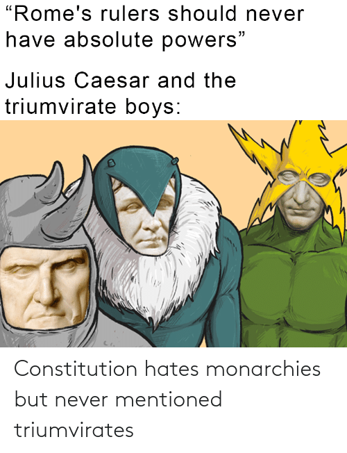 Constitution, History, and Never: Constitution hates monarchies but never mentioned triumvirates