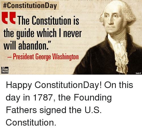 Memes, News, and Constitution:  #ConstitutionDay  The Constitution is  the guide which I never  will abandon.  - President George Washington  FOX  NEWS Happy ConstitutionDay! On this day in 1787, the Founding Fathers signed the U.S. Constitution.
