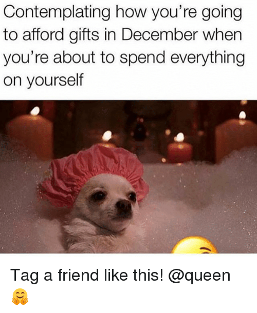 Makeup, Queen, and How: Contemplating how you're going  to afford gifts in December when  you're about to spend everything  on yourself Tag a friend like this! @queen 🤗