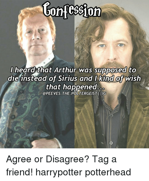 Arthur, Memes, and Sirius: Contession  I heard that Arthur was supposed to  die instead of Sirius and I kind of wish  that happened  @PEEVES. THE POLTERGEISTI IG Agree or Disagree? Tag a friend! harrypotter potterhead