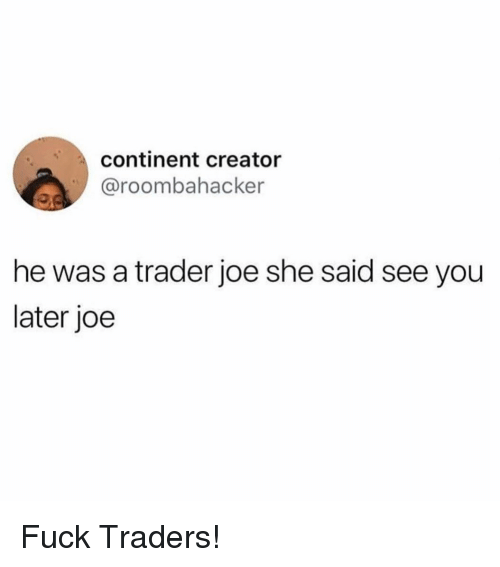 Funny, Fuck, and Creator: continent creator  @roombahacker  he was a trader joe she said see you  later joe Fuck Traders!