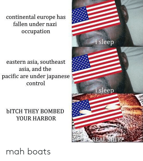 Bitch, Control, and Europe: continental europe has  fallen under nazi  occupation  i sleep  eastern asia, southeast  asia, and the  pacific are under japanese  control  i sleep  bITCH THEY BOMBED  YOUR HARBOR mah boats