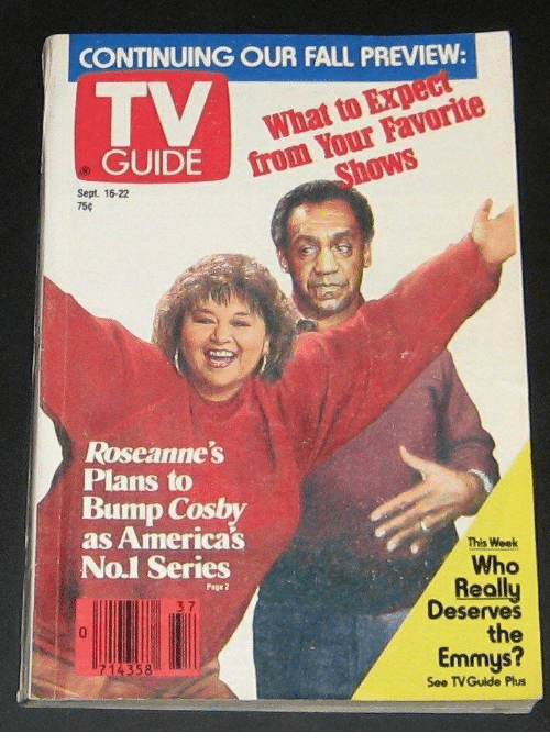 Fall, Sept, and Page: CONTINUING OUR FALL PREVIEW  TV  from Your Favorite  Shows  GUIDE  Sept. 16-22  75c  Roseannes  Plans to  Bump Cosby  as Americas  This Week  Who  Really  Deserves  the  No.1 Series  Page 2  3 7  Emmys?  1714358  See TVGuide Plus