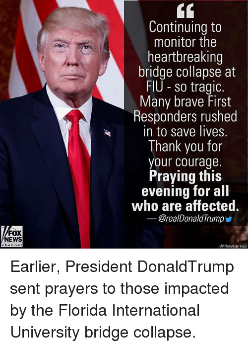 Memes, News, and Thank You: Continuing to  monitor the  heartbreaking  bridge collapse at  FlU so tragic  Many brave First  Responders rushed  in to save lives  Thank you for  your courage.  Praying this  evening for all  who are affected.  @realDonaldTrump  FOX  NEWS  AP PhotovEvan Vuccil Earlier, President DonaldTrump sent prayers to those impacted by the Florida International University bridge collapse.