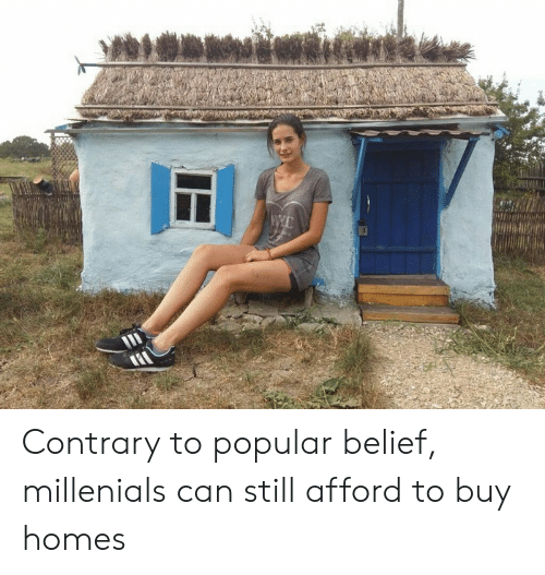 Belief, Can, and Still: Contrary to popular belief, millenials can still afford to buy homes