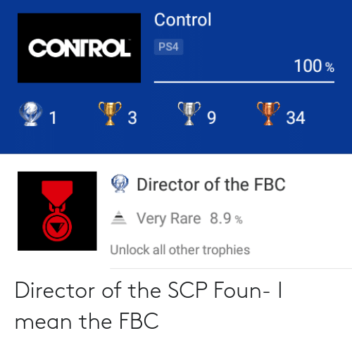 Ps4, Control, and Mean: Control  CONTROL  PS4  100 %  I 34  9.  Director of the FBC  Very Rare 8.9 %  Unlock all other trophies Director of the SCP Foun- I mean the FBC