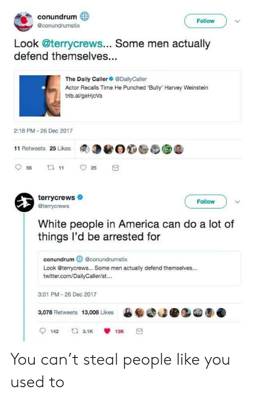 America, Twitter, and White People: conundrum  @conundrumstix  Follow  Look @terrycrews... Some men actually  defend themselves...  The Daily CallerDailyCaller  Actor Recalls Time He Punched 'Bully' Harvey Weinstein  trib.al/geHjcVa  2:18 PM-26 Dec 2017  11 Retweets 25 Likes  terrycrews  @terrycrews  Follow  White people in America can do a lot of  things l'd be arrested for  conundrumconundrumstix  Look @terrycrews... Some men actually defend themselves...  twitter.com/DailyCaller/st...  3:01 PM 26 Dec 2017  3,078 Retweets 13,008 Likes 60  魇 You can't steal people like you used to