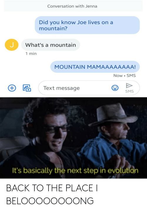 Evolution, Text, and Back: Conversation with Jenna  Did you know Joe lives on a  mountain?  What's a mountain  1 min  MOUNTAIN MAMAAAAAAAA!  Now SMS  Text message  SMS  It's basically the next step in evolution BACK TO THE PLACE I BELOOOOOOOONG