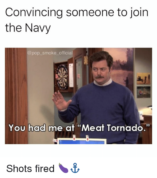 "Memes, Pop, and Navy: Convincing someone to join  the Navy  @pop smoke_ official  You had me at ""Meat Tornado.""  91 Shots fired 🍆⚓️"