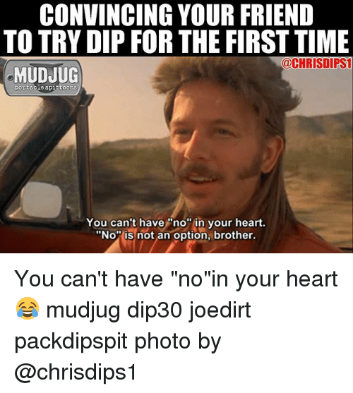 """Memes, Heart, and Time: CONVINCING YOUR FRIEND  TO TRY DIP FOR THE FIRST TIME  @CHRISDIPSI  MUDJUG  portable spittoons  You can't have""""no"""" in your heart.  """"No is not an option, brother. You can't have """"no""""in your heart 😂 mudjug dip30 joedirt packdipspit photo by @chrisdips1"""