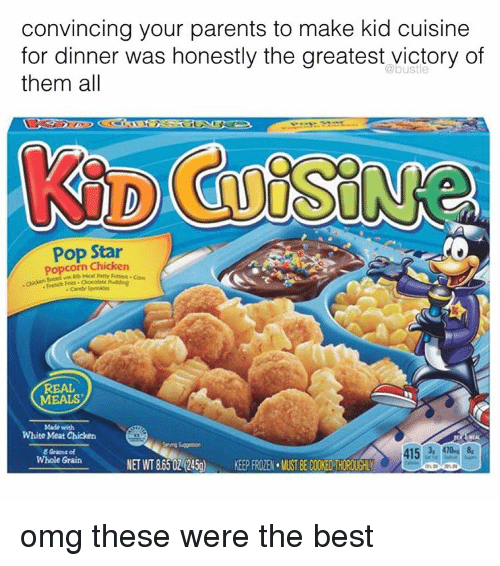 Memes, Pop, and Chicken: convincing your parents to make kid cuisine  for dinner was honestly the greatest victory of  them all  Pop Star  popcorn Chicken  Com  REAL  MEALS  Made with  White Meat Chicken  415 3r, 410- 8,  Whole Grain  NET WT 8650L (245g)  KEEPFROZEN.VUST BECOOEDTHOROUGHLY omg these were the best