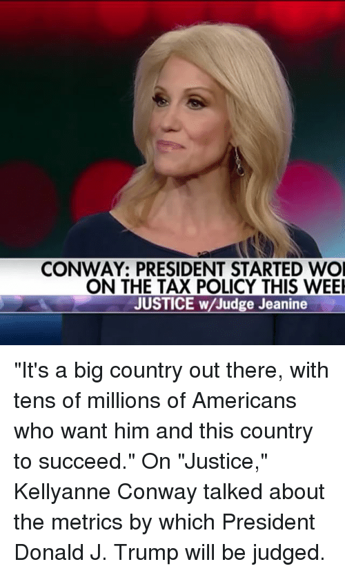 "Conway, Memes, and Justice: CONWAY: PRESIDENT STARTED WOI  ON THE TAX POLICY THIS WEEI  JUSTICE w/Judge Jeanine ""It's a big country out there, with tens of millions of Americans who want him and this country to succeed."" On ""Justice,"" Kellyanne Conway talked about the metrics by which President Donald J. Trump will be judged."