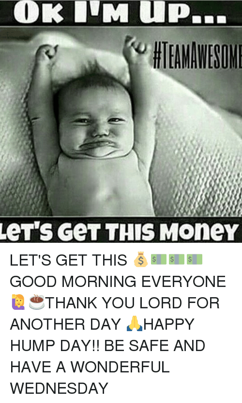 Hump Day, Memes, and Wednesday: COOK ITM up.  LeT'S GeT THIS MoneY LET'S GET THIS 💰💵💵💵GOOD MORNING EVERYONE 🙋☕THANK YOU LORD FOR ANOTHER DAY 🙏HAPPY HUMP DAY!! BE SAFE AND HAVE A WONDERFUL WEDNESDAY