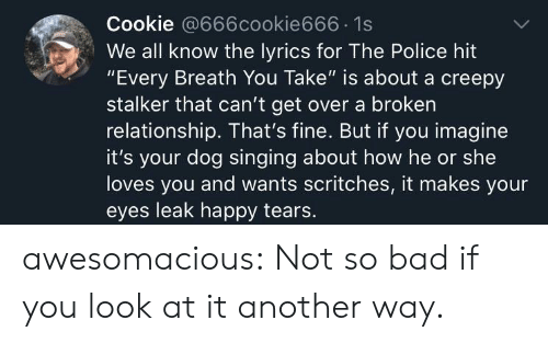 """Bad, Creepy, and Police: Cookie @666cookie666 1s  We all know the lyrics for The Police hit  """"Every Breath You Take"""" is about a creepy  stalker that can't get over a broken  relationship. That's fine. But if you imagine  it's your dog singing about how he or she  loves you and wants scritches, it makes your  eyes leak happy tears. awesomacious:  Not so bad if you look at it another way."""