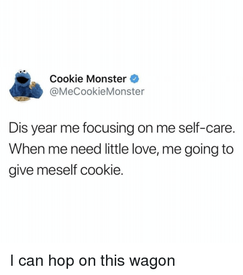 Cookie Monster, Funny, and Love: Cookie Monster  @MeCookieMonster  Dis year me focusing on me self-care.  When me need little love, me going to  give meself cookie I can hop on this wagon