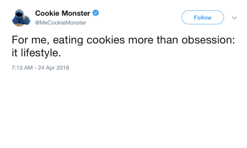 Cookie Monster, Cookies, and Monster: Cookie Monster  @MeCookieMonster  Follow  For me, eating cookies more than obsession:  it lifestyle.  7:13 AM - 24 Apr 2018