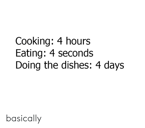 Dank, 🤖, and Cooking: Cooking: 4 hours  Eating: 4 seconds  Doing the dishes: 4 days basically