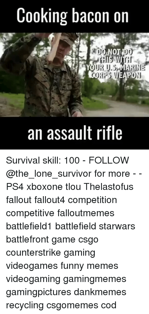 Anaconda, Funny, and Memes: Cooking bacon on  DO NOT DO  UR U.SMARINE  CORPS WEAN  PO  an assault rifle Survival skill: 100 - FOLLOW @the_lone_survivor for more - - PS4 xboxone tlou Thelastofus fallout fallout4 competition competitive falloutmemes battlefield1 battlefield starwars battlefront game csgo counterstrike gaming videogames funny memes videogaming gamingmemes gamingpictures dankmemes recycling csgomemes cod