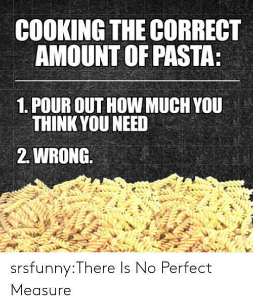 Tumblr, Blog, and Http: COOKING THE CORRECT  AMOUNT OF PASTA  1. POUR OUT HOW MUCH YOU  THINK YOU NEED  2. WRONG. srsfunny:There Is No Perfect Measure