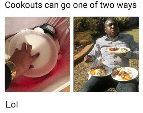 Funny, Lol, and Can: Cookouts can go one of two ways Lol