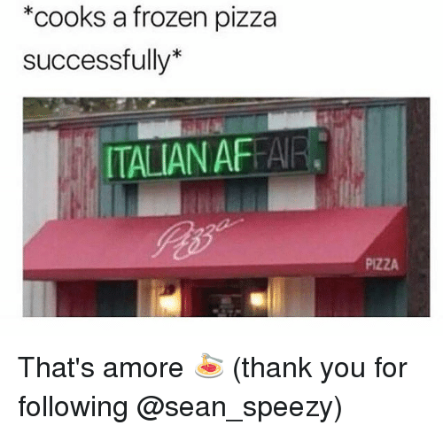 Frozen, Memes, and Pizza: *cooks a frozen pizz:a  successfully*  ITALIAN AFFAR  PIZZA That's amore 🍝 (thank you for following @sean_speezy)