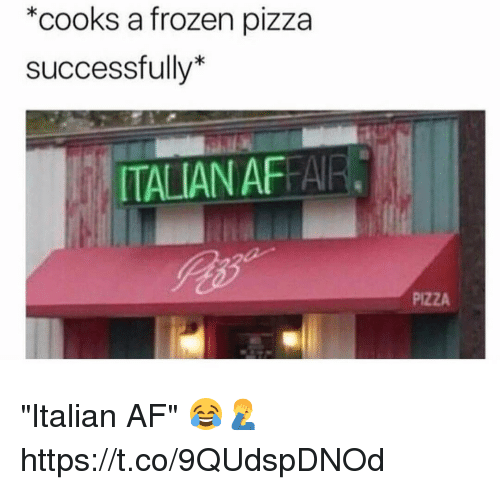 """Af, Frozen, and Pizza: *cooks a frozen pizza  successfully*  TALIAN AFFAIR  PIZZA """"Italian AF"""" 😂🤦♂️ https://t.co/9QUdspDNOd"""