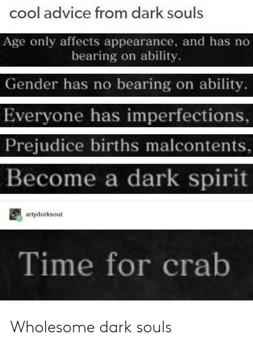 Advice, Cool, and Spirit: cool advice from dark souls  Age only affects appearance, and has no  bearing on ability  Gender has no bearing on ability.  Everyone has imperfections,  Prejudice births malcontents,  Become a dark spirit  artydorksout  Time for crab Wholesome dark souls