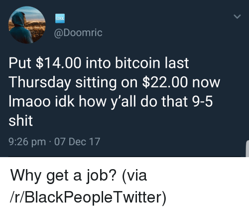 Blackpeopletwitter, Cool, and Bitcoin: COOL  @Doomric  Put $14.00 into bitcoin last  Thursday sitting on $22.00 now  Imaoo idk how y'all do that 9-5  shit  9:26 pm 07 Dec 17 <p>Why get a job? (via /r/BlackPeopleTwitter)</p>