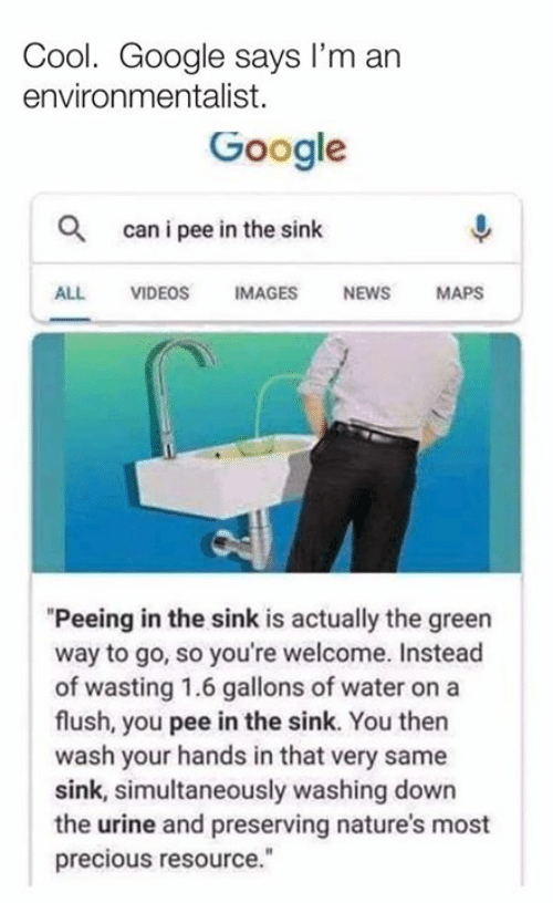 "Dank, Google, and News: Cool. Google says I'm an  environmentalist.  Google  Q  can i pee in the sinlk  ALL VIDEOS IMAGES NEWS MAPS  ""Peeing in the sink is actually the green  way to go, so you're welcome. Instead  of wasting 1.6 gallons of water on a  flush, you pee in the sink. You then  wash your hands in that very same  sink, simultaneously washing down  the urine and preserving nature's most  precious resource."""
