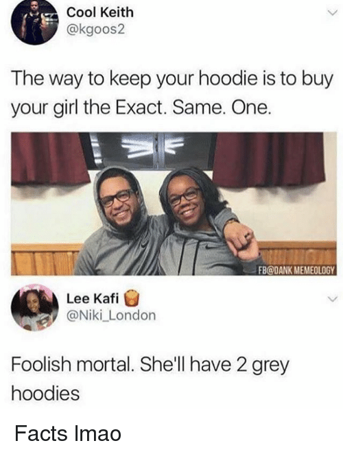 Dank, Facts, and Funny: Cool Keith  @kgoos2  The way to keep your hoodie is to buy  your girl the Exact. Same. One.  FB@DANK MEMEOLOGY  Lee Kafi  @Niki_London  Foolish mortal. She'll have 2 grey  hoodies Facts lmao
