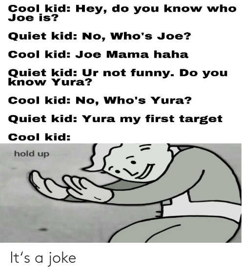 Cool Kid Hey Do You Kno W Who Joe Is Quiet Kid No Who S Joe Cool Kid Joe Mama Haha Quiet Kid Ur Not Funny Do You Know Yura Cool Kid No Find the latest tracks, albums, and images from joe cool. meme