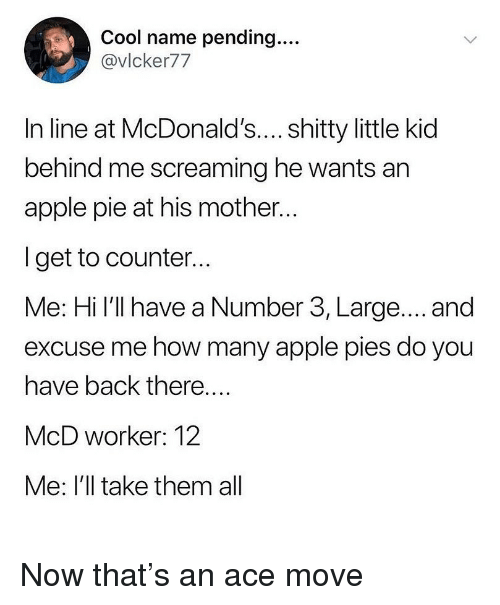 Apple, Ironic, and McDonalds: Cool name pending....  @vlcker77  In line at McDonald's.... shitty little kid  behind me screaming he wants an  apple pie at his mother...  I get to counter...  Me: Hi l'll have a Number 3, Large.... and  excuse me how many apple pies do you  have back there..  McD worker: 12  Me: I'll take them all Now that's an ace move