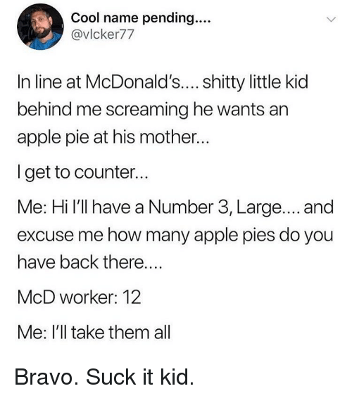 Apple, Funny, and McDonalds: Cool name pending....  @vlcker77  In line at McDonald's.... shitty little kid  behind me screaming he wants an  apple pie at his mother..  I get to counter..  Me: Hi I'll have a Number 3, Large.... and  excuse me how many apple pies do you  have back there....  McD worker: 12  Me: I'll take them all Bravo. Suck it kid.