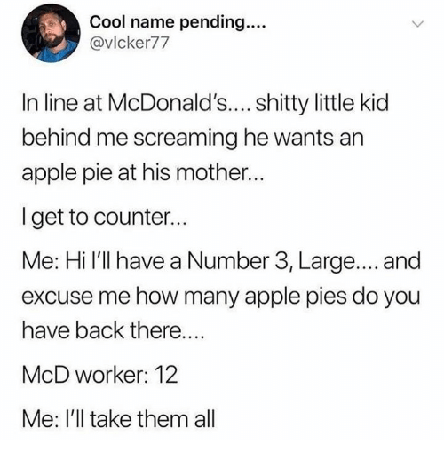 Apple, Dank, and McDonalds: Cool name pending....  @vlcker77  In line at McDonald's.... shitty little kid  behind me screaming he wants an  apple pie at his mother..  I get to counter..  Me: Hi I'll have a Number 3, Large.... and  excuse me how many apple pies do you  have back there....  McD worker: 12  Me: I'll take them all