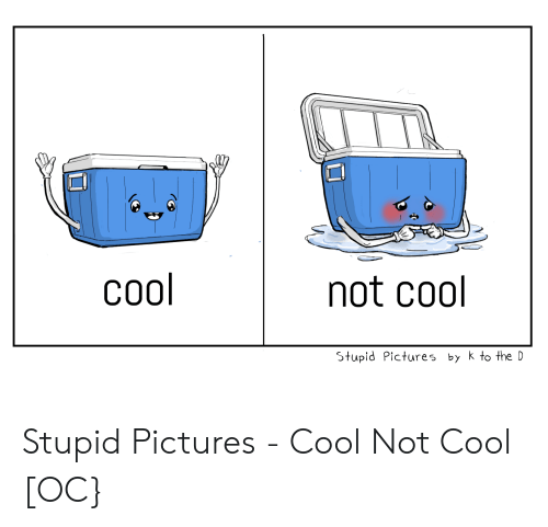 Cool, Pictures, and Webcomics: cool  not cool  Stupid Pictures by k to the D Stupid Pictures - Cool Not Cool [OC}