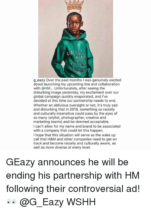 G-Eazy, Memes, and Wshh: COOLEST  THE  ORLD  g eazy Over the past months I was genuinely excited  about launching my upcoming line and collaboration  with @HM... Unfortunately, after seeing the  disturbing image yesterday, my excitement over our  global campaign quickly evaporated, and I've  decided at this time our partnership needs to end  Whether an oblivious oversight or not, it's truly sad  and disturbing that in 2018, something so racially  and culturally insensitive could pass by the eyes of  so many (stylist, photographer, creative and  marketing teams) and be deemed acceptable  I can't allow for my name and brand to be associated  with a company that could let this happen  I hope that this situation will serve as the wake up  call that H&M and other companies need to get on  track and become racially and culturally aware, as  well as more diverse at every level GEazy announces he will be ending his partnership with HM following their controversial ad! 👀 @G_Eazy WSHH
