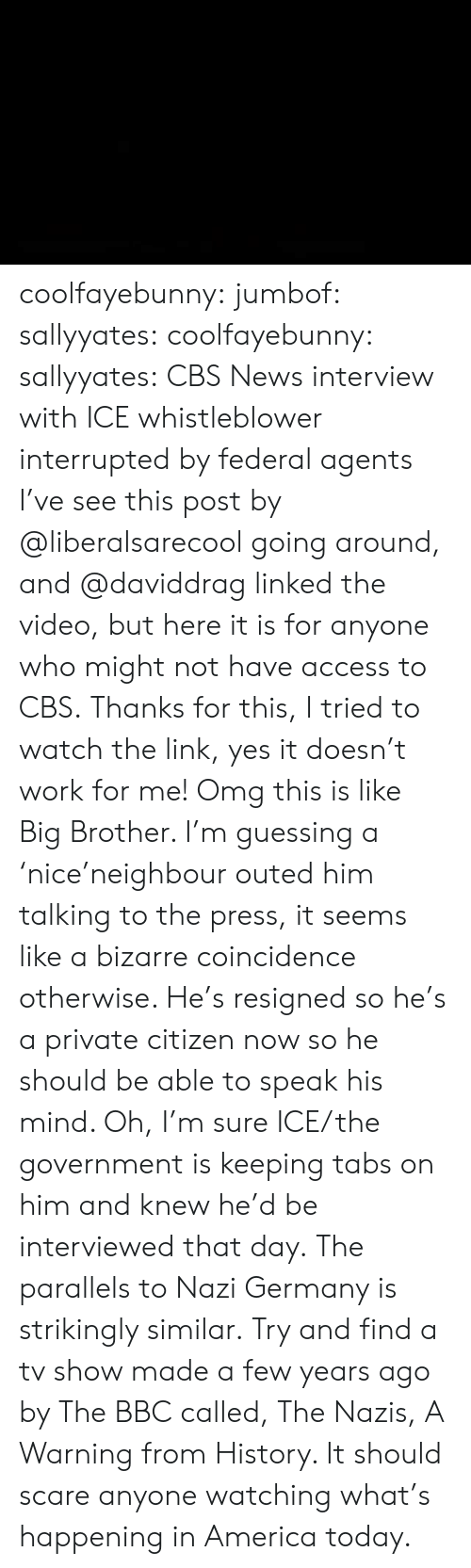 America, News, and Omg: coolfayebunny: jumbof:   sallyyates:   coolfayebunny:  sallyyates:   CBS News interview with ICE whistleblower interrupted by federal agents I've see this post by @liberalsarecool going around, and @daviddrag linked the video, but here it is for anyone who might not have access to CBS.   Thanks for this, I tried to watch the link, yes it doesn't work for me!  Omg this is like Big Brother. I'm guessing a 'nice'neighbour outed him talking to the press, it seems like a bizarre coincidence otherwise.  He's resigned so he's a private citizen now so he should be able to speak his mind.   Oh, I'm sure ICE/the government is keeping tabs on him and knew he'd be interviewed that day.   The parallels to Nazi Germany is strikingly similar.   Try and find a tv show made a few years ago by The BBC called, The Nazis, A Warning from History. It should scare anyone watching what's happening in America today.