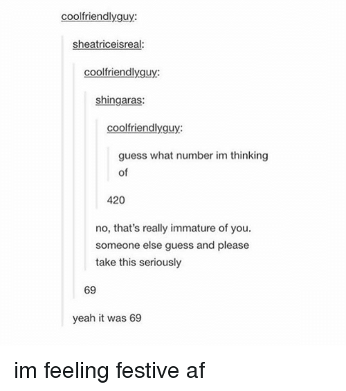 Memes, Festival, and 🤖: coolfriendlyguy:  sheatriceisreal:  cool friendlyguy:  shingaras:  cool friendlyguy:  guess what number im thinking  of  420  no, that's really immature of you.  someone else guess and please  take this seriously  69  yeah it was 69 im feeling festive af