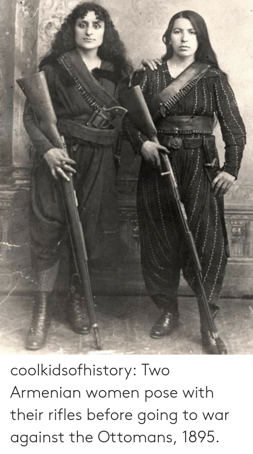 Tumblr, Blog, and Women: coolkidsofhistory:  Two Armenian women pose with their rifles before going to war against the Ottomans, 1895.
