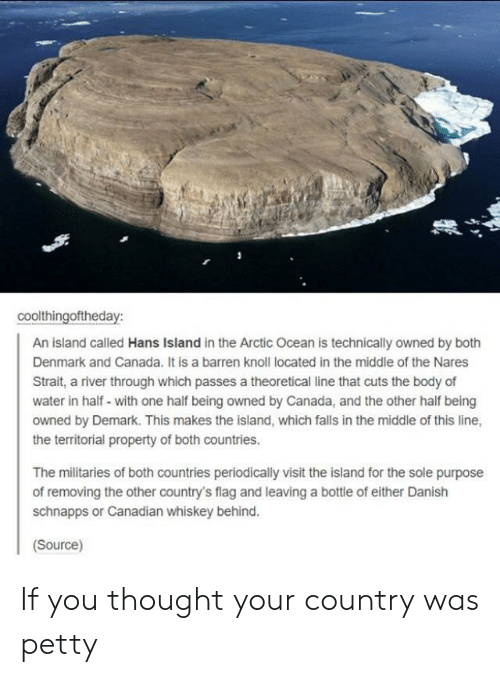 Petty, Canada, and Denmark: coolthingoftheday:  An island called Hans Island in the Arctic Ocean is technically owned by both  Denmark and Canada. It is a barren knoll located in the middle of the Nares  Strait, a river through which passes a theoretical line that cuts the body of  water in half- with one half being owned by Canada, and the other half being  owned by Demark. This makes the island, which falls in the middle of this line,  the territorial property of both countries.  The militaries of both countries periodically visit the island for the sole purpose  of removing the other country's flag and leaving a bottle of either Danish  schnapps or Canadian whiskey behind.  Source) If you thought your country was petty