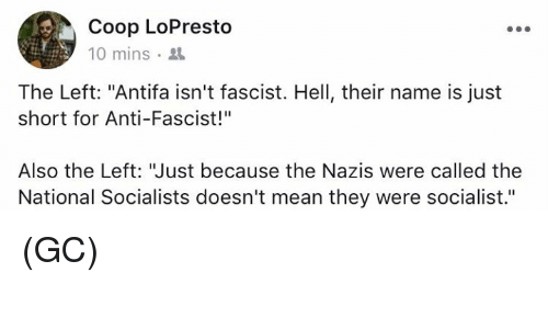 "Memes, Mean, and Socialist: Coop LoPresto  10 mins  The Left: ""Antifa isn't fascist. Hell, their name is just  short for Anti-Fascist!""  Also the Left: ""Just because the Nazis were called the  National Socialists doesn't mean they were socialist."" (GC)"