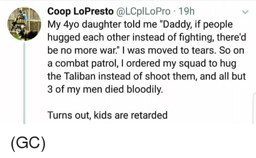 "Memes, My Squad, and Retarded: Coop LoPresto @LCplLoPro 19h  itn  My 4yo daughter told me ""Daddy, if people  hugged each other instead of fighting, there'd  be no more war."" I was moved to tears. So on  a combat patrol, I ordered my squad to hug  the Taliban instead of shoot them, and all but  3 of my men died bloodily.  Turns out, kids are retarded (GC)"