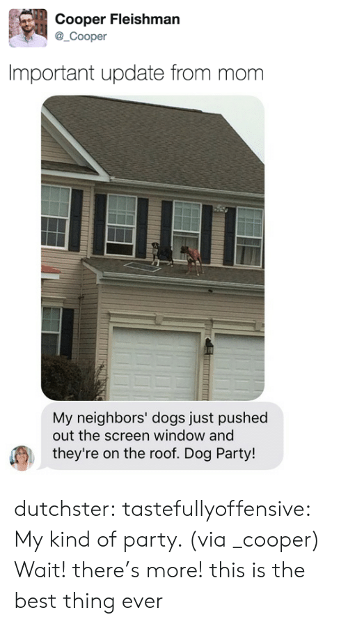 Dogs, Party, and Target: Cooper Fleishman  @_Cooper  Important update from mom   My neighbors' dogs just pushed  out the screen window and  they're on the roof. Dog Party! dutchster:  tastefullyoffensive: My kind of party. (via _cooper) Wait! there's more! this is the best thing ever
