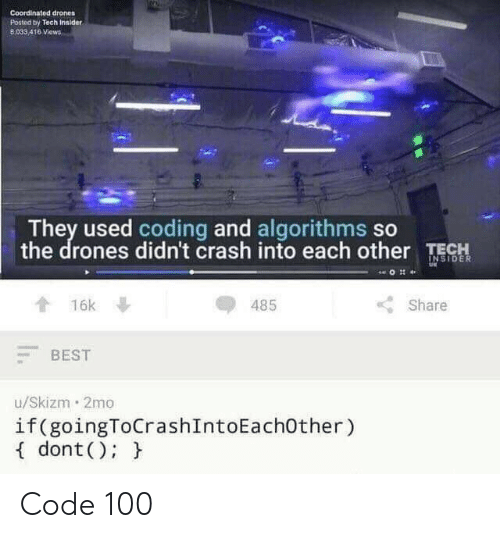 Best, Drones, and Crash: Coordinated drones  Posted by Tech Innider  8,033 416 Views  They used coding and algorithms so  the drones didn't crash into each other TE  OR  485  Share  會16k  BEST  u/Skizm 2mo  if(goingToCrashIntoEachOther)  f dont(): h Code 100