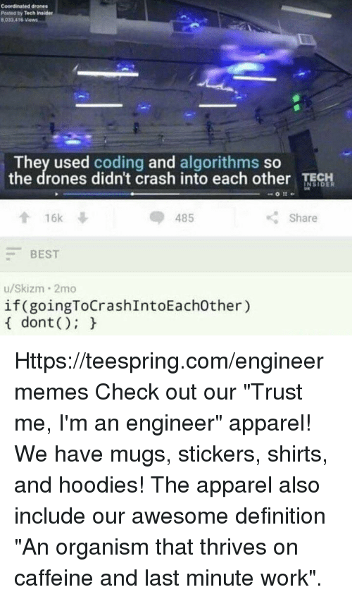 "Work, Best, and Definition: coordinated drones  Potted by Tech insider  8,033A16  Views  They used coding and algorithms so  the drones didn't crash into each other TECH  16k  Share  485  BEST  u/Skizm 2mo  if(goingToCrashIntoEachother)  dont Https://teespring.com/engineermemes  Check out our ""Trust me, I'm an engineer"" apparel! We have mugs, stickers, shirts, and hoodies! The apparel also include our awesome definition ""An organism that thrives on caffeine and last minute work""."