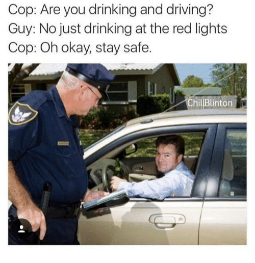 Drinking, Driving, and Okay: Cop: Are you drinking and driving?  Guy: No just drinking at the red lights  Cop: Oh okay, stay safe.  ChillBlinton