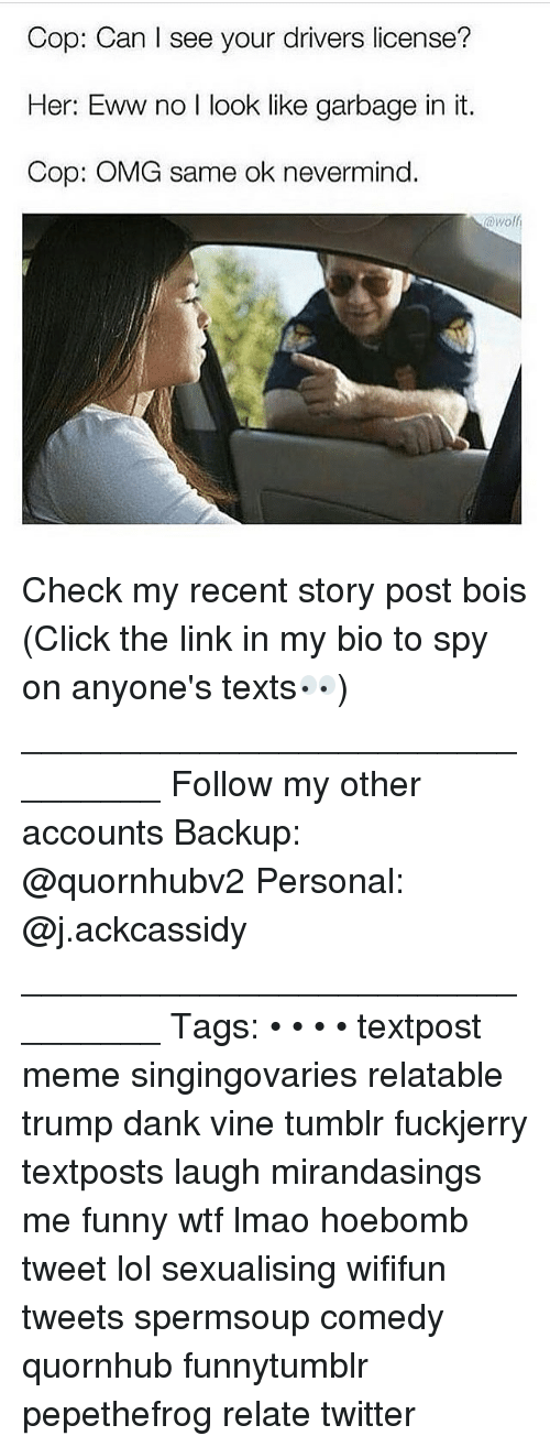 Click, Dank, and Funny: Cop: Can I see your drivers license?  Her: Eww no l look like garbage in it.  Cop: OMG same ok nevermind. Check my recent story post bois (Click the link in my bio to spy on anyone's texts👀) ________________________________ Follow my other accounts Backup: @quornhubv2 Personal: @j.ackcassidy ________________________________ Tags: • • • • textpost meme singingovaries relatable trump dank vine tumblr fuckjerry textposts laugh mirandasings me funny wtf lmao hoebomb tweet lol sexualising wififun tweets spermsoup comedy quornhub funnytumblr pepethefrog relate twitter