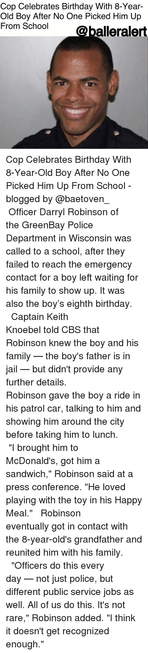 """Birthday, Family, and Jail: Cop Celebrates Birthday With 8-Year-  Old Boy After No One Picked Him Up  From School  alleralert Cop Celebrates Birthday With 8-Year-Old Boy After No One Picked Him Up From School - blogged by @baetoven_ ⠀⠀⠀⠀⠀⠀⠀ ⠀⠀⠀⠀⠀⠀⠀ Officer Darryl Robinson of the GreenBay Police Department in Wisconsin was called to a school, after they failed to reach the emergency contact for a boy left waiting for his family to show up. It was also the boy's eighth birthday. ⠀⠀⠀⠀⠀⠀⠀ ⠀⠀⠀⠀⠀⠀⠀ Captain Keith Knoebel told CBS that Robinson knew the boy and his family — the boy's father is in jail — but didn't provide any further details. ⠀⠀⠀⠀⠀⠀⠀ ⠀⠀⠀⠀⠀⠀⠀ Robinson gave the boy a ride in his patrol car, talking to him and showing him around the city before taking him to lunch. ⠀⠀⠀⠀⠀⠀⠀ ⠀⠀⠀⠀⠀⠀⠀ """"I brought him to McDonald's, got him a sandwich,"""" Robinson said at a press conference. """"He loved playing with the toy in his Happy Meal."""" ⠀⠀⠀⠀⠀⠀⠀ ⠀⠀⠀⠀⠀⠀⠀ Robinson eventually got in contact with the 8-year-old's grandfather and reunited him with his family. ⠀⠀⠀⠀⠀⠀⠀ ⠀⠀⠀⠀⠀⠀⠀ """"Officers do this every day — not just police, but different public service jobs as well. All of us do this. It's not rare,"""" Robinson added. """"I think it doesn't get recognized enough."""""""